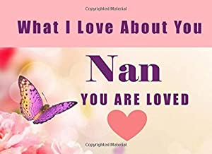 What I Love About You Nan - You Are Loved: Grandma - I Love You Because - Fill In The Blank Book Gift - Why You Are The Best Prompt Journal - Reasons I Love You Write In List