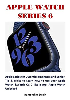 APPLE WATCH SERIES 6  Apple Series for Dummies Beginners and Senior Tip & Tricks to Learn how to use your Apple Watch &Watch OS 7 like a pro Apple Watch Unlocked