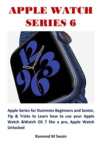 APPLE WATCH SERIES 6: Apple Series for Dummies Beginners and Senior, Tip & Tricks to Learn how to use your Apple Watch &Watch OS 7 like a pro, Apple Watch Unlocked (English Edition)