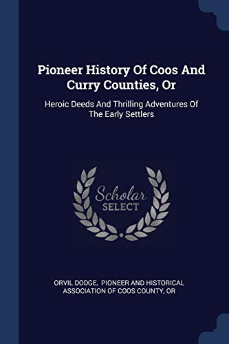 Pioneer History of Coos and Curry Counties, or: Heroic Deeds and Thrilling Adventures of the Early Settlers