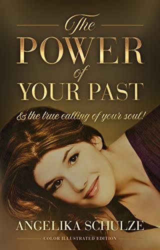 Book: The Power of Your Past & the True calling of Your Soul! - 23 Highly Effective Exercises in Soul Healing and Personal Change | A Guidebook to Live the Life That Your Heart Is Asking For! by Angelika Schulze