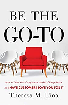 Be the Go-To: How to Own Your Competitive Market, Charge More, and Have Customers Love You For It by [Theresa M. Lina]