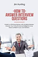 How to Answer Interview Questions: Guide to a Winning Interview with Amazing Interview Answers. How to Use Emotional Intelligence to be More Confident in your Job Interview