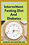 INTERMITTENT FASTING DIET AND DIABETES: All You Need To Know About Intermittent Fasting Diet and Diabetes & Improve the Quality of Life in Healthy Way Through the Process of Metabolic Autophagy
