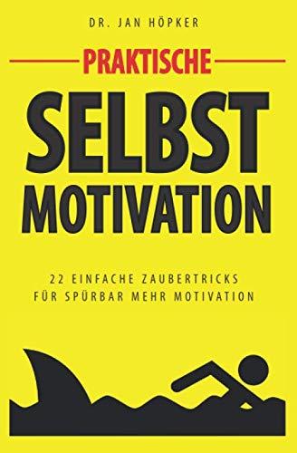 Praktische Selbstmotivation: 22 Geheimnisse motivierter Menschen