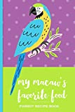 My Macaw's Favorite Food Parrot Recipe Book: Recipe book to record your macaw parrot's favorite food recipes. Write your recipe for birdie bread, chop, birdy mash and other healthy parrot bird food