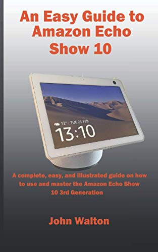 An Easy Guide to Amazon Echo Show 10: A complete, easy, and illustrated guide on how to use and master the Amazon Echo Show 10 3rd Generation