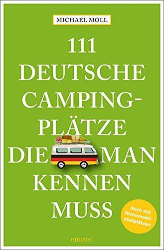 111 deutsche Campingplätze, die man kennen muss: Reiseführer: Reiseführer. Mit Wohnmobilstellplätzen
