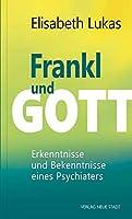 Frankl und Gott: Erkenntnisse und Bekenntnisse eines Psychiaters