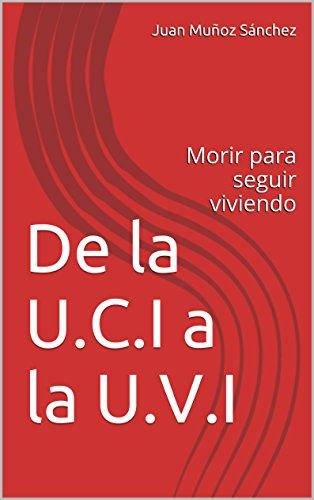 De la U.C.I a la U.V.I: Morir para seguir viviendo (Spanish Edition)