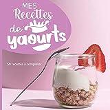Mes recettes de Yaourts: 50 pages à compléter de vos recettes préférées de yaourts - crème ... à la yaourtière