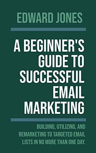 A Beginner's Guide to Successful Email Marketing: Building, Utilizing, and Remarketing to Targeted Email Lists in No More than One Day. (English Edition)