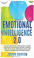 Emotional Intelligence 2.0: To live a better life, success at work and happier relationships. Improve your social skills, emotional agility, manage and influence people