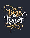 Time to Travel: Journal Notebook for Trips 120 Pages with CheckLists, Planners, Trip Information, Budget, To -dos and more/ 8in x 10in [Idioma Inglés]