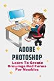 Adobe Photoshop: Learn To Create Drawings And Forms For Newbies: Photoshop Elements Tutorials For Beginners (English Edition)