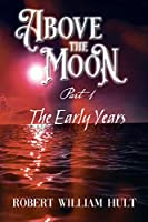 Above the Moon: Part 1 the Early Years