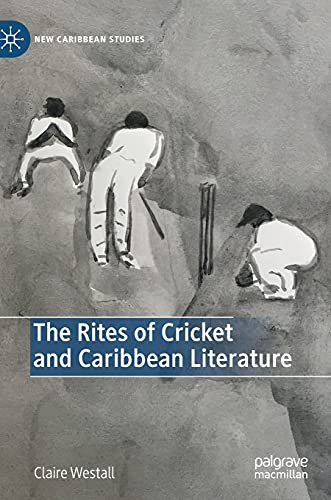 The Rites of Cricket and Caribbean Literature (New Caribbean Studies)