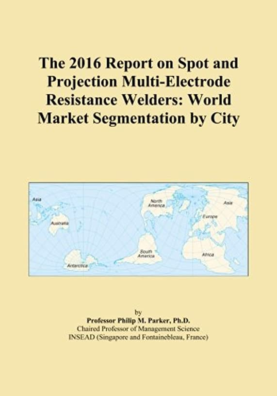 ブランチ建築家かき混ぜるThe 2016 Report on Spot and Projection Multi-Electrode Resistance Welders: World Market Segmentation by City