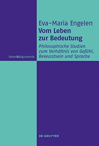 Vom Leben zur Bedeutung: Philosophische Studien zum Verhältnis von Gefühl, Bewusstsein und Sprache (Ideen & Argumente)