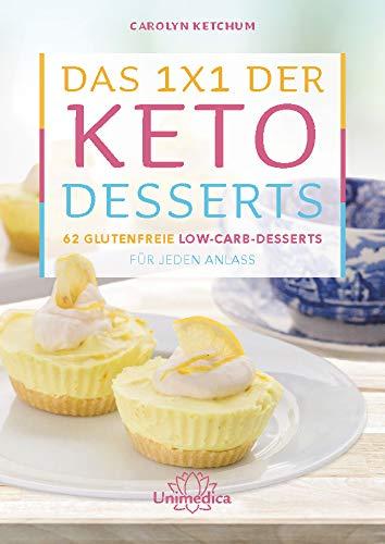 Das 1x1 der Keto-Desserts: 62 glutenfreie Low-Carb-Desserts für jeden Anlass