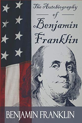 The Autobiography of Benjamin Franklin: Life Of The American President in His Own Words