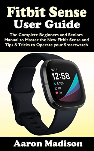 FITBIT SENSE USER GUIDE: The Complete Beginners and Seniors Manual to Master the New Fitbit Sense and Tips & Tricks to Operate your Smartwatch (English Edition)