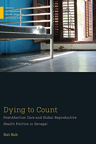 Dying to Count: Post-Abortion Care and Global Reproductive Health Politics in Senegal (Medical Anthropology)