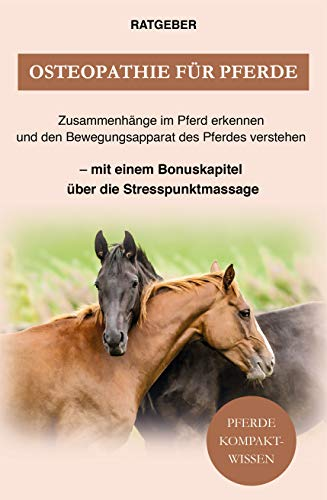 Osteopathie Pferd: Zusammenhänge im Pferd erkennen und den Bewegungsapparat des Pferdes verstehen — mit einem Bonuskapitel über die Stresspunktmassage
