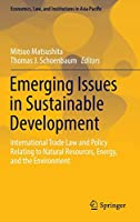 Emerging Issues in Sustainable Development: International Trade Law and Policy Relating to Natural Resources, Energy, and the Environment (Economics, Law, and Institutions in Asia Pacific)