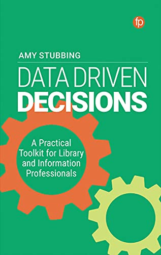 Data Driven Decisions: A Practical Toolkit for Library and Information Professionals: A Practical Toolkit for Library and Information Professionals