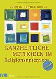 Ganzheitliche Methoden im Religionsunterricht: Ein Praxisbuch - Ludwig Rendle