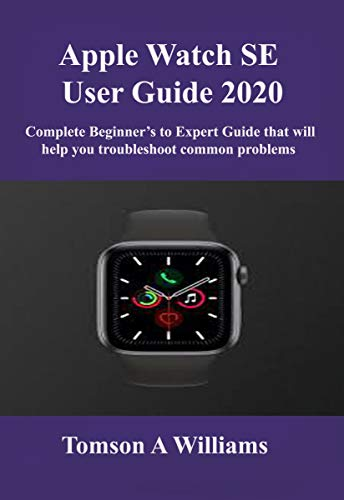 Apple Watch SE User Guide 2020: Complete Beginner's to Expert Guide that will help you troubleshoot common problems (English Edition)