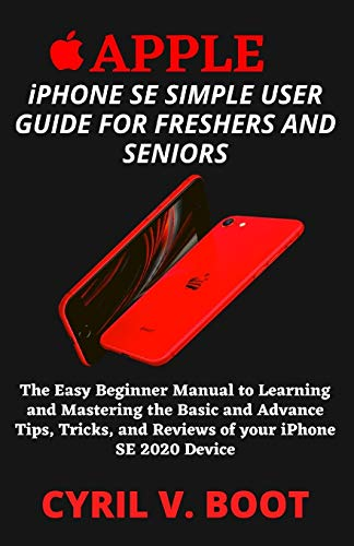 APPLE iPHONE SE SIMPLE USER GUIDE FOR FRESHERS AND SENIORS: The Easy Beginner Manual to Learning and Mastering the Basic and Advance Tips, Tricks, and Reviews of your iPhone SE 2020 Device