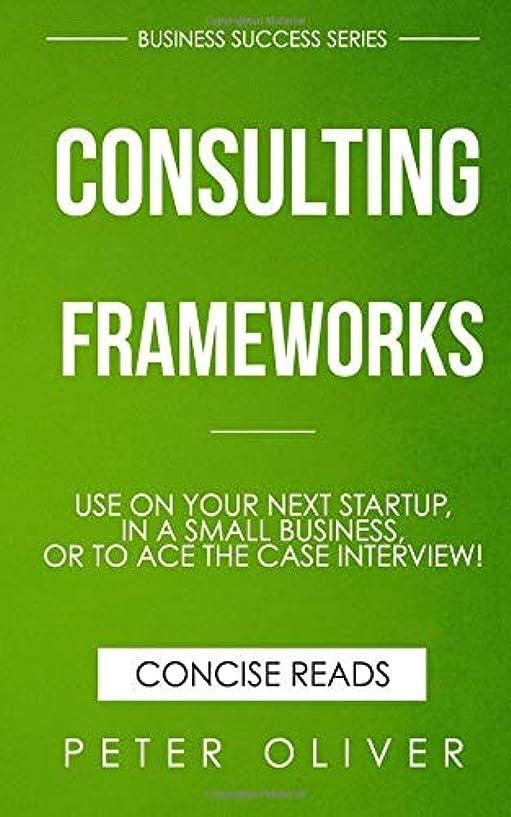 分析する害ハドルConsulting Frameworks: Use on your next startup, in an existing small business, or to ace the case interview (Business Success)