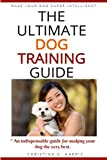 The Ultimate Dog Training Guide: An Indispensable guide to make your dog super intelligent.