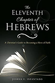 The Eleventh Chapter of Hebrews: A Christian's Guide to Becoming a Hero of Faith by [Joshua Infantado]