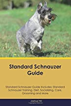 Standard Schnauzer Guide Standard Schnauzer Guide Includes: Standard Schnauzer Training, Diet, Socializing, Care, Grooming and More