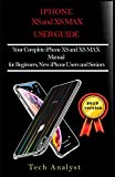 THE XS AND XS MAX USER GUIDE: Your Complete iPhone XS And XS Max Manual for Beginners, New iPhone Users and Seniors