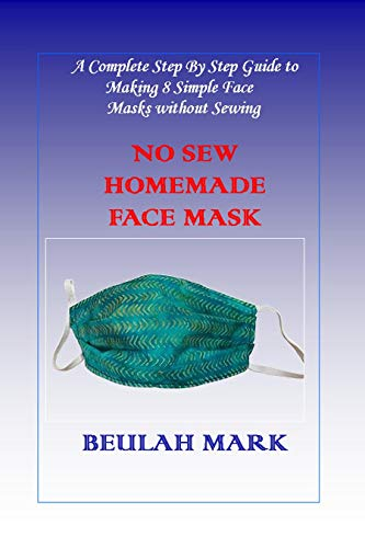 No Sew Homemade Face Mask: A Complete Step By Step Guide to Making 8 Simple Face Masks without Sewing (English Edition)