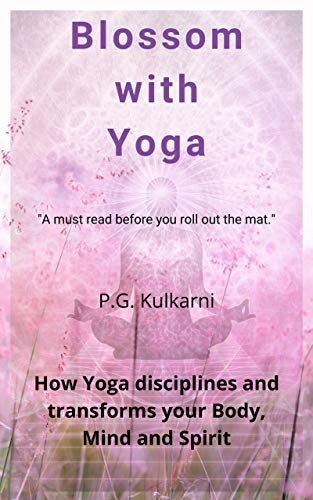 Blossom with Yoga: How yoga disciplines and transforms your Body, Mind and Spirit (English Edition)
