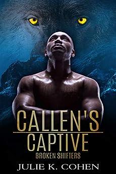 Callen's Captive: Wolf Shifter Paranormal Romance (Broken Shifters Book 3) by [Julie K. Cohen]