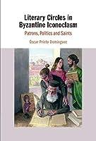 Literary Circles in Byzantine Iconoclasm: Patrons, Politics and Saints