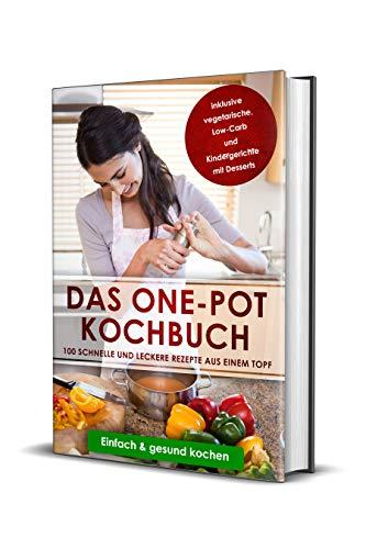 Das One-Pot Kochbuch: 100 schnelle und leckere Rezepte aus einem Topf inkl. vegetarische, Low-Carb und Kindergerichte mit Desserts - Einfach & gesund kochen