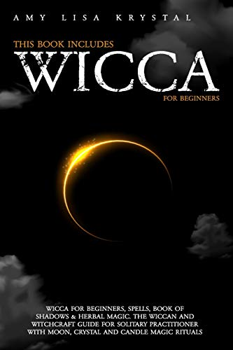 WICCA: THIS BOOK INCLUDES: WICCA FOR BEGINNERS, SPELLS, BOOK OF SHADOWS & HERBAL MAGIC. THE WICCAN AND WITCHCRAFT GUIDE FOR SOLITARY PRACTITIONER WITH MOON , CRYSTAL AND CANDLE MAGIC RITUALS.