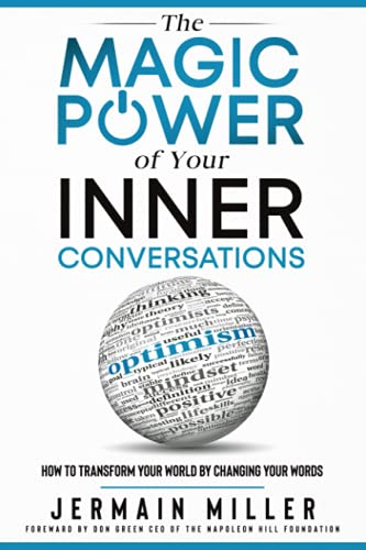 The Magic Power of Your Inner Conversations: How To Transform Your World By Changing Your Words