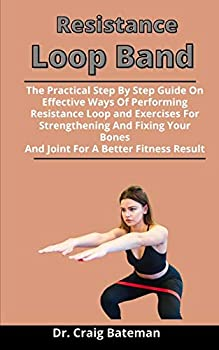 Resistance Loop Band  The Practical Step By Step Guide On Effective Ways Of Performing Resistance Loop Band Exercises For Strengthening And Fixing Your Bones And Joint For A Better Fitness Resul