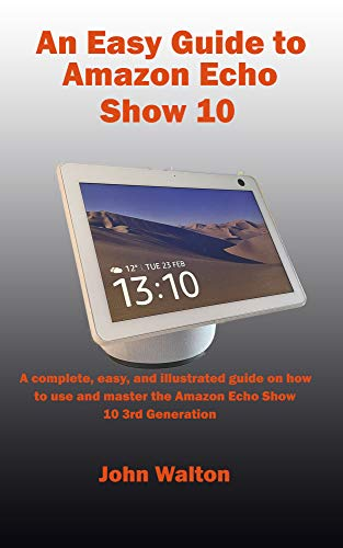 An Easy Guide to Amazon Echo Show 10: A complete, easy, and illustrated guide on how to use and master the Amazon Echo Show 10 3rd Generation (English Edition)