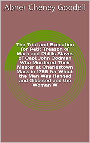 The Trial and Execution for Petit Treason of Mark and Phillis Slaves of Capt John Codman Who Murdered Their Master at Charlestown Mass in 1755 for Which ... Gibbeted and the Woman W (English Edition)