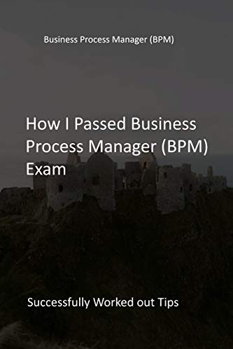 How I Passed Business Process Manager (BPM) Exam: Successfully Worked out Tips (English Edition)