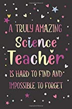 Science: Teacher Appreciation and Thank You Notebook: A Truly Amazing Science Teacher Is Hard To Find And Impossible To Forget (A Gift for Educators)